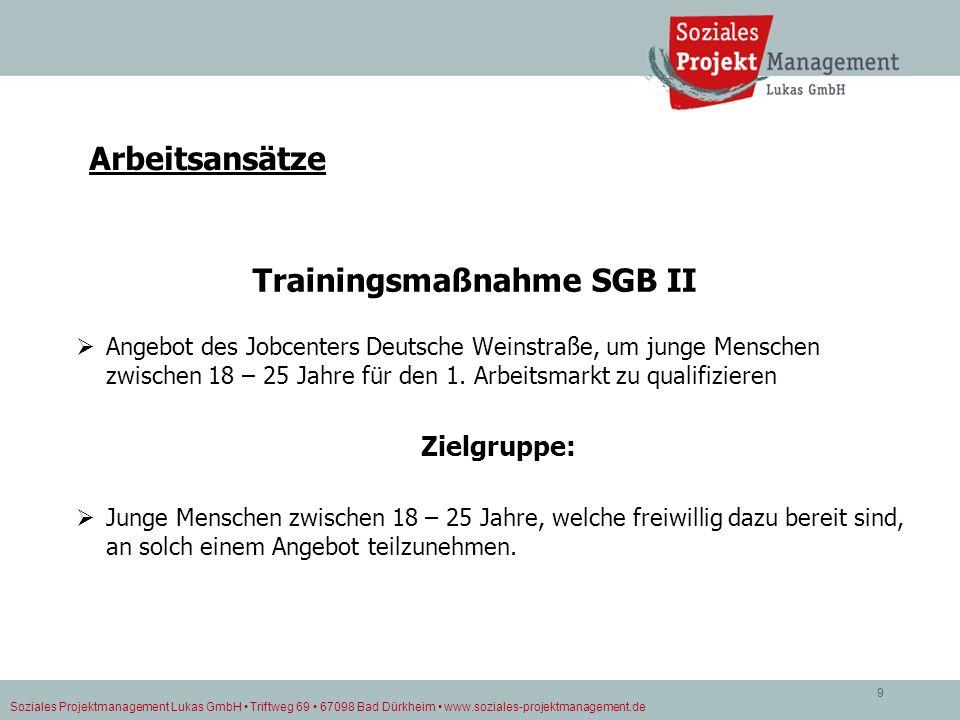 Soziales Projektmanagement Lukas GmbH Triftweg 69 67098 Bad Dürkheim www.soziales-projektmanagement.de 9 Arbeitsansätze Trainingsmaßnahme SGB II Angeb