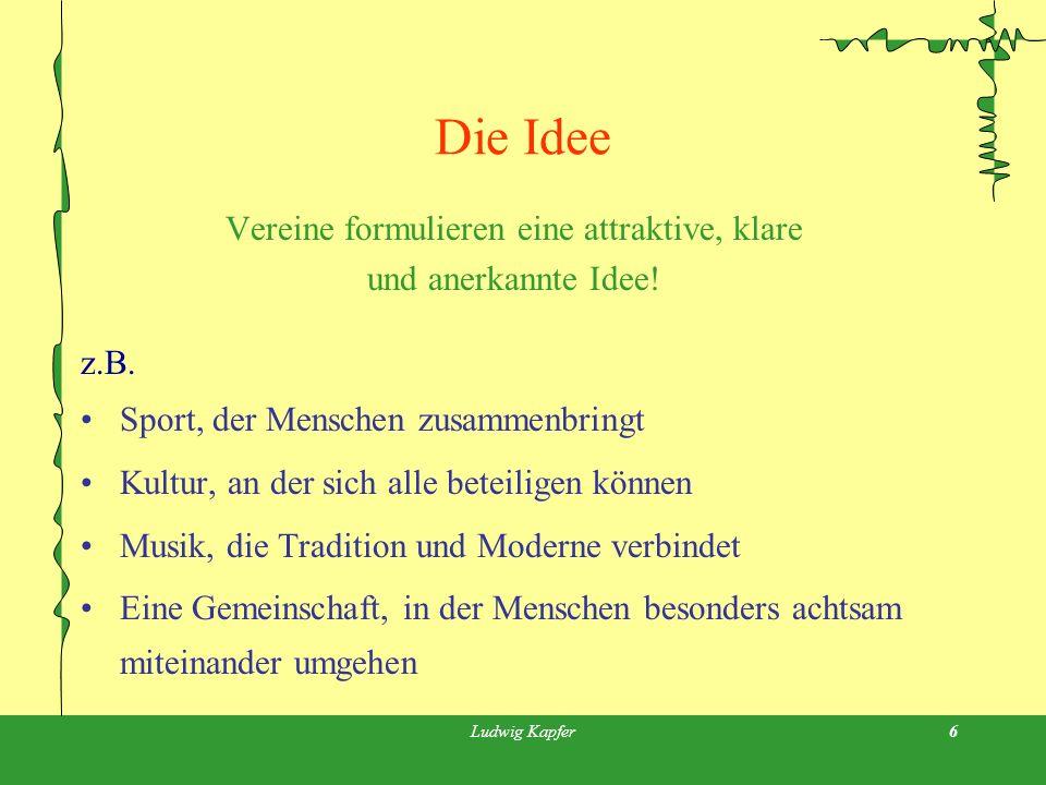 Ludwig Kapfer6 Die Idee Vereine formulieren eine attraktive, klare und anerkannte Idee.
