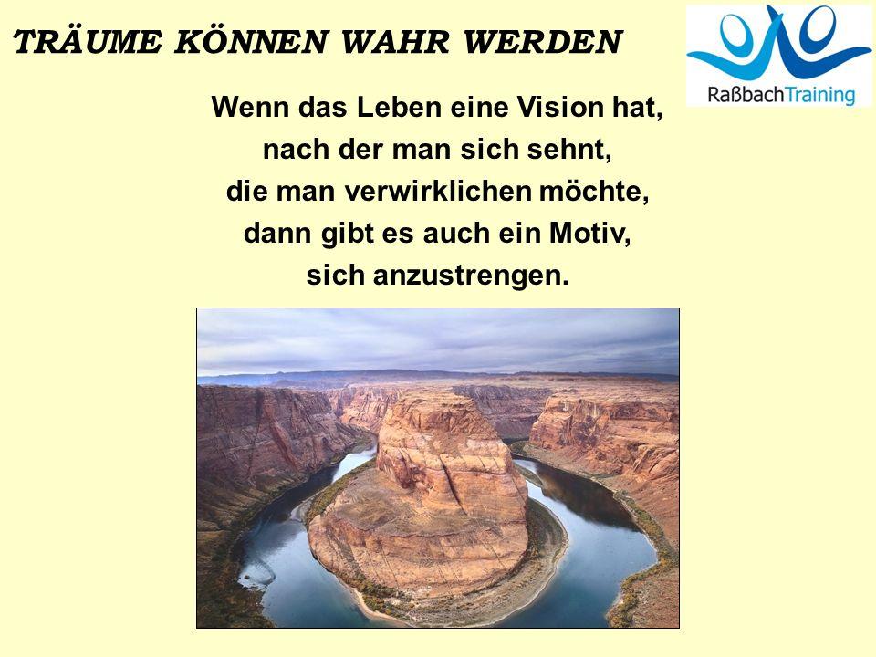 TRÄUME KÖNNEN WAHR WERDEN Wenn das Leben eine Vision hat, nach der man sich sehnt, die man verwirklichen möchte, dann gibt es auch ein Motiv, sich anz