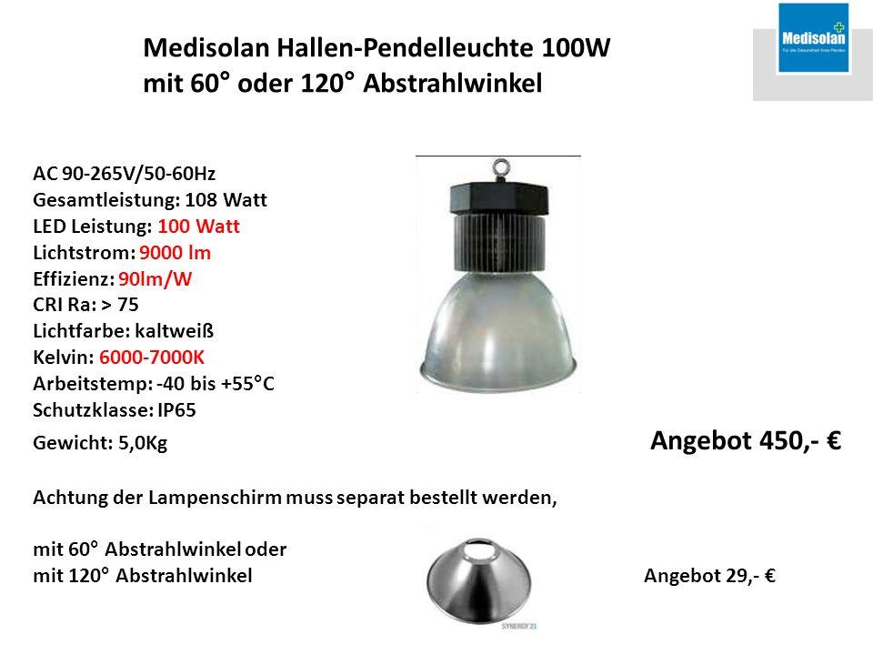 AC 90-265V/50-60Hz Gesamtleistung: 108 Watt LED Leistung: 100 Watt Lichtstrom: 9000 lm Effizienz: 90lm/W CRI Ra: > 75 Lichtfarbe: kaltweiß Kelvin: 6000-7000K Arbeitstemp: -40 bis +55°C Schutzklasse: IP65 Gewicht: 5,0Kg Angebot 450,- Achtung der Lampenschirm muss separat bestellt werden, mit 60° Abstrahlwinkel oder mit 120° Abstrahlwinkel Angebot 29,- Medisolan Hallen-Pendelleuchte 100W mit 60° oder 120° Abstrahlwinkel