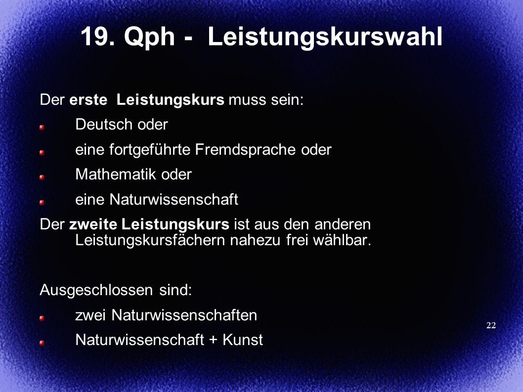 22 19. Qph - Leistungskurswahl Der erste Leistungskurs muss sein: Deutsch oder eine fortgeführte Fremdsprache oder Mathematik oder eine Naturwissensch