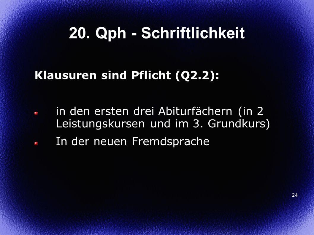 24 20. Qph - Schriftlichkeit Klausuren sind Pflicht (Q2.2): in den ersten drei Abiturfächern (in 2 Leistungskursen und im 3. Grundkurs) In der neuen F