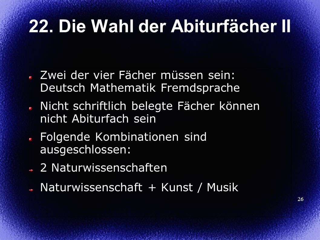 26 22. Die Wahl der Abiturfächer II Zwei der vier Fächer müssen sein: Deutsch Mathematik Fremdsprache Nicht schriftlich belegte Fächer können nicht Ab