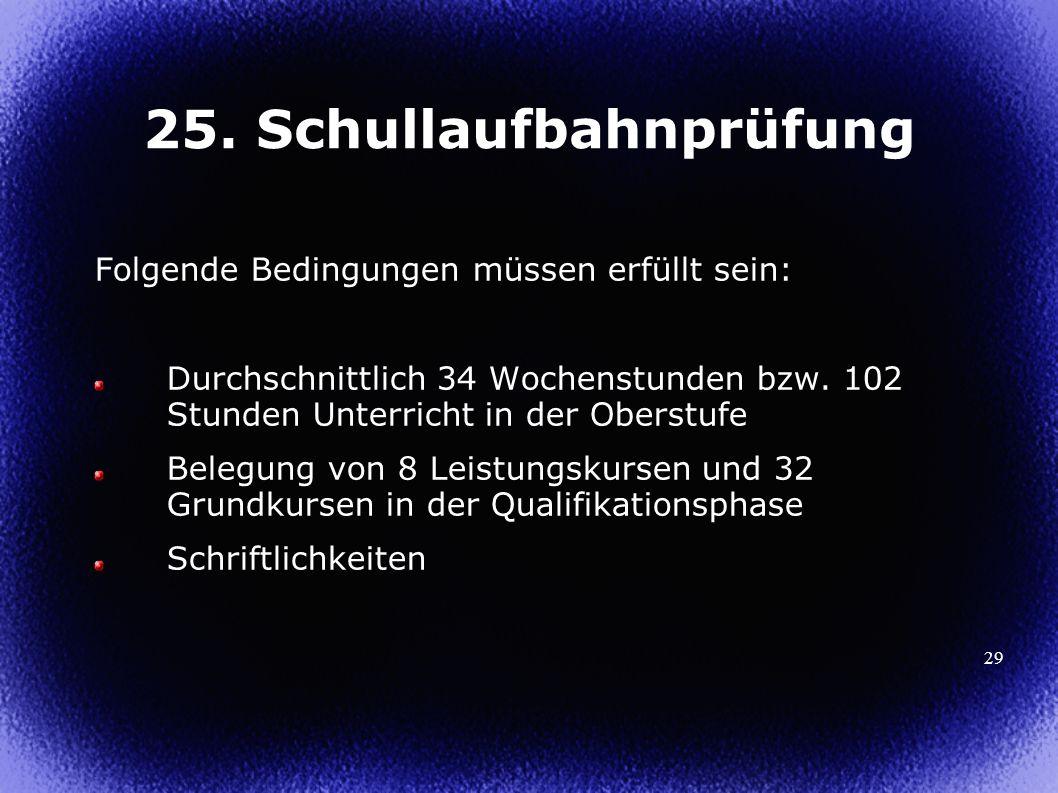 29 25. Schullaufbahnprüfung Folgende Bedingungen müssen erfüllt sein: Durchschnittlich 34 Wochenstunden bzw. 102 Stunden Unterricht in der Oberstufe B