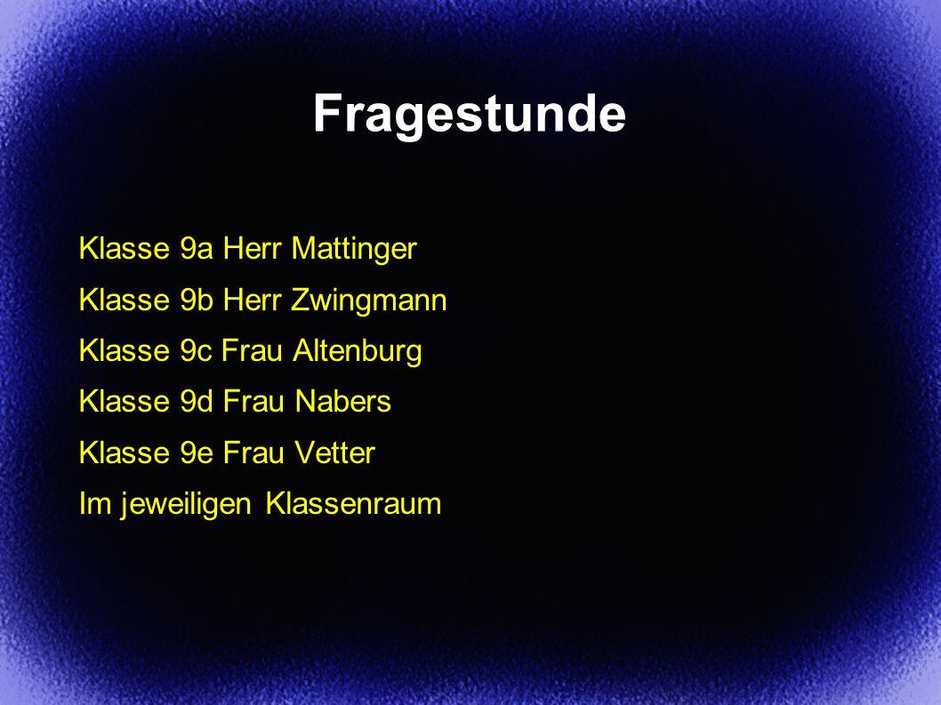 Fragestunde Klasse 9a Herr Mattinger Klasse 9b Herr Zwingmann Klasse 9c Frau Altenburg Klasse 9d Frau Nabers Klasse 9e Frau Vetter Im jeweiligen Klass