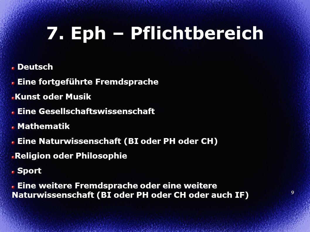 9 7. Eph – Pflichtbereich Deutsch Eine fortgeführte Fremdsprache Kunst oder Musik Eine Gesellschaftswissenschaft Mathematik Eine Naturwissenschaft (BI