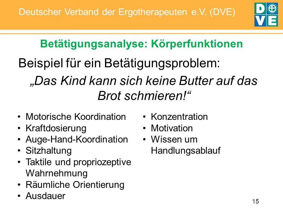 15 Deutscher Verband der Ergotherapeuten e.V. (DVE) Betätigungsanalyse: Körperfunktionen Beispiel für ein Betätigungsproblem: Das Kind kann sich keine