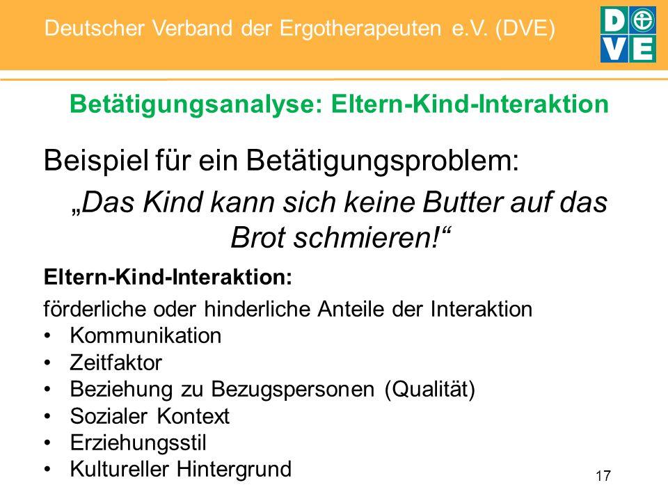 17 Deutscher Verband der Ergotherapeuten e.V. (DVE) Betätigungsanalyse: Eltern-Kind-Interaktion Beispiel für ein Betätigungsproblem: Das Kind kann sic