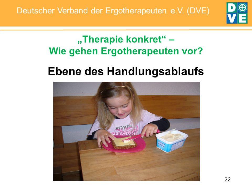 22 Deutscher Verband der Ergotherapeuten e.V. (DVE) Ebene des Handlungsablaufs Therapie konkret – Wie gehen Ergotherapeuten vor?