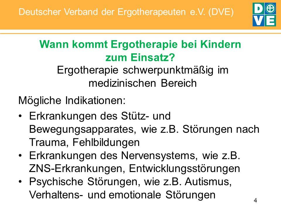 4 Deutscher Verband der Ergotherapeuten e.V. (DVE) Wann kommt Ergotherapie bei Kindern zum Einsatz? Ergotherapie schwerpunktmäßig im medizinischen Ber