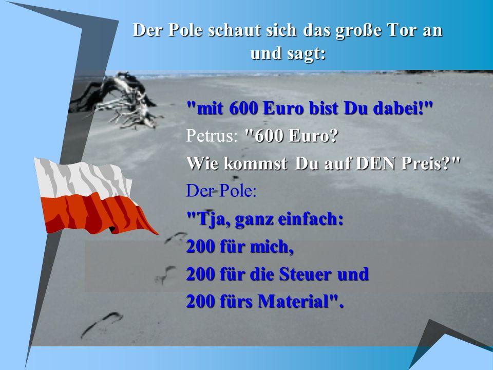 Der Pole schaut sich das große Tor an und sagt: mit 600 Euro bist Du dabei! 600 Euro.