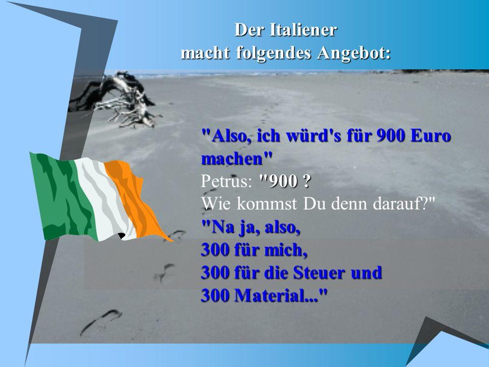 Der Italiener macht folgendes Angebot: Also, ich würd s für 900 Euro machen 900 .