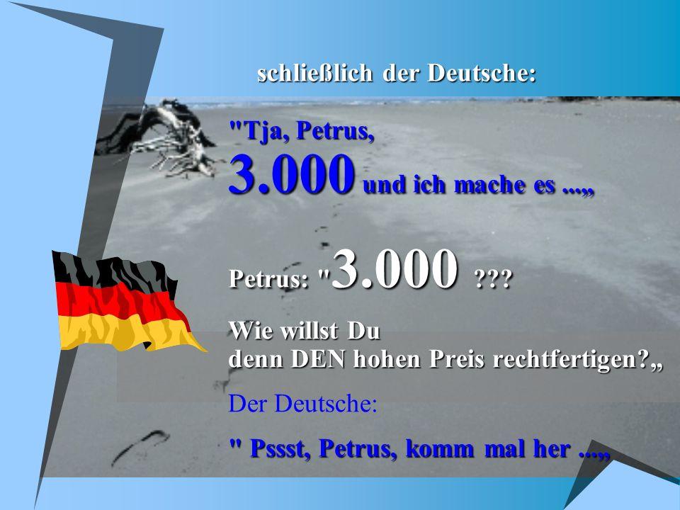 schließlich der Deutsche: Tja, Petrus, 3.000 und ich mache es...