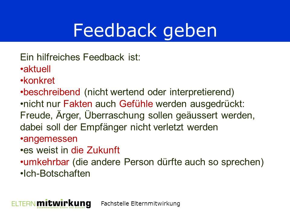 Fachstelle Elternmitwirkung Feedback geben Ein hilfreiches Feedback ist: aktuell konkret beschreibend (nicht wertend oder interpretierend) nicht nur F