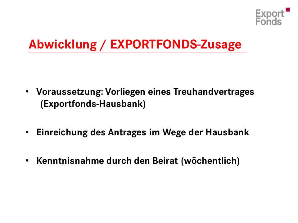 Voraussetzung: Vorliegen eines Treuhandvertrages (Exportfonds-Hausbank) Einreichung des Antrages im Wege der Hausbank Kenntnisnahme durch den Beirat (wöchentlich) Abwicklung / EXPORTFONDS-Zusage