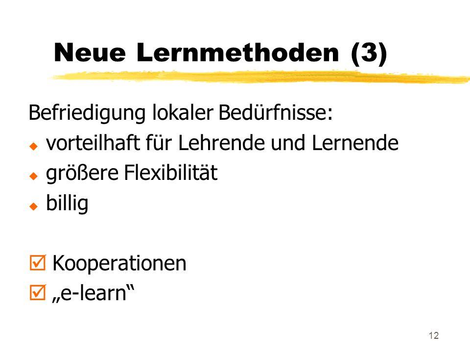 12 Neue Lernmethoden (3) Befriedigung lokaler Bedürfnisse: u vorteilhaft für Lehrende und Lernende u größere Flexibilität u billig þ Kooperationen þ e-learn