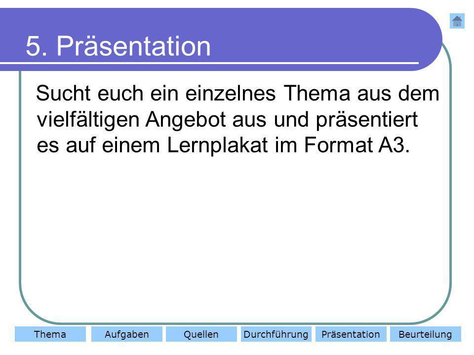 ThemaAufgabenQuellenDurchführungBeurteilungPräsentation 5. Präsentation Sucht euch ein einzelnes Thema aus dem vielfältigen Angebot aus und präsentier