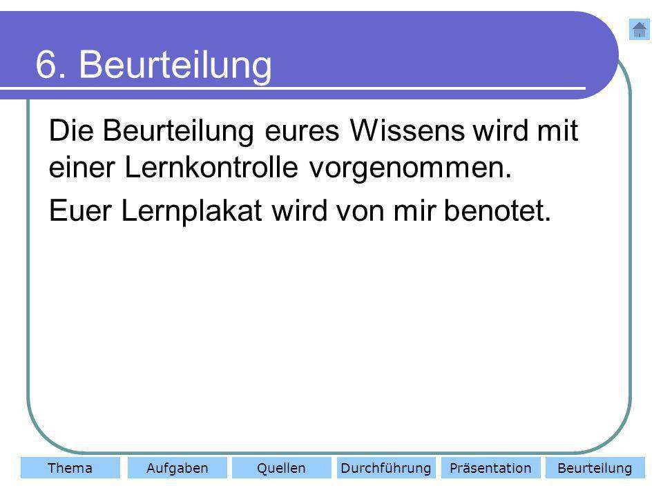 ThemaAufgabenQuellenDurchführungBeurteilungPräsentation 6. Beurteilung Die Beurteilung eures Wissens wird mit einer Lernkontrolle vorgenommen. Euer Le