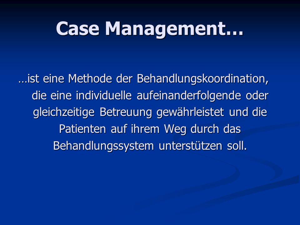 Case Management… …ist eine Methode der Behandlungskoordination, die eine individuelle aufeinanderfolgende oder gleichzeitige Betreuung gewährleistet u