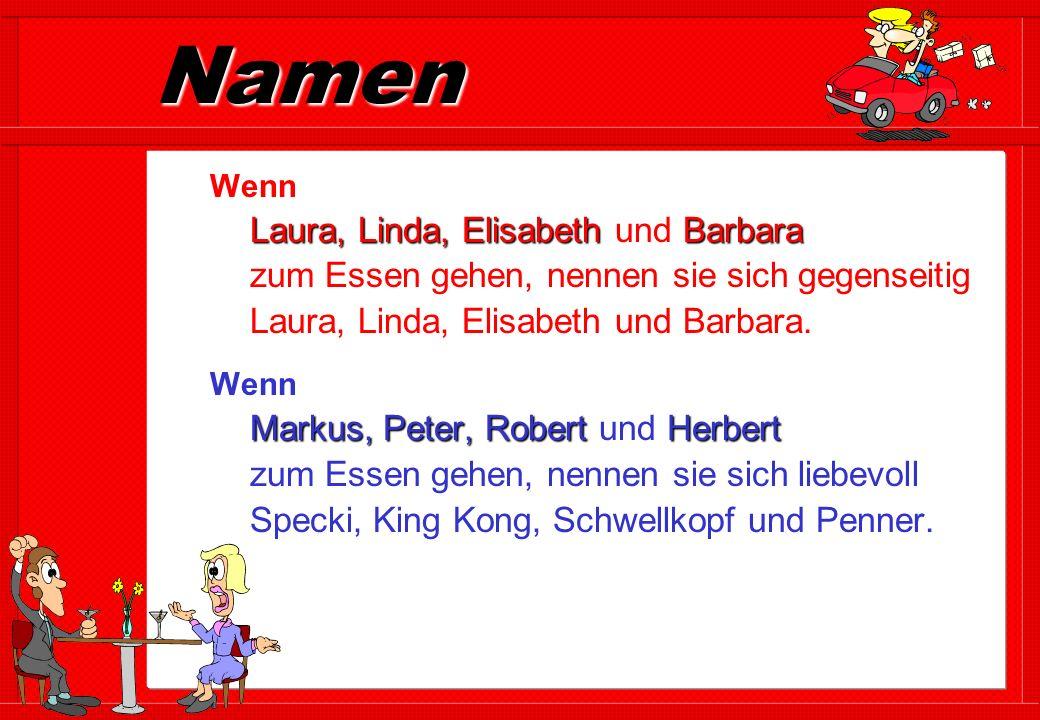 Namen Laura, Linda, ElisabethBarbara Wenn Laura, Linda, Elisabeth und Barbara zum Essen gehen, nennen sie sich gegenseitig Laura, Linda, Elisabeth und Barbara.