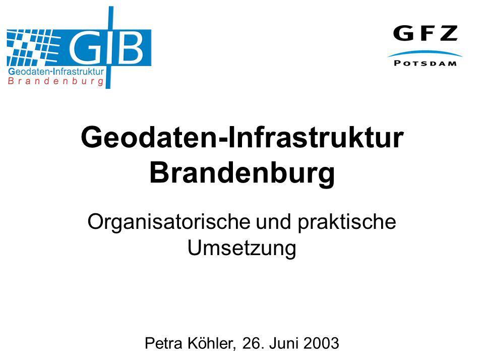 Petra Köhler, 26. Juni 2003 Geodaten-Infrastruktur Brandenburg Organisatorische und praktische Umsetzung