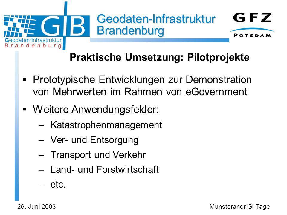 Geodaten-Infrastruktur Brandenburg 26. Juni 2003Münsteraner GI-Tage Praktische Umsetzung: Pilotprojekte Prototypische Entwicklungen zur Demonstration