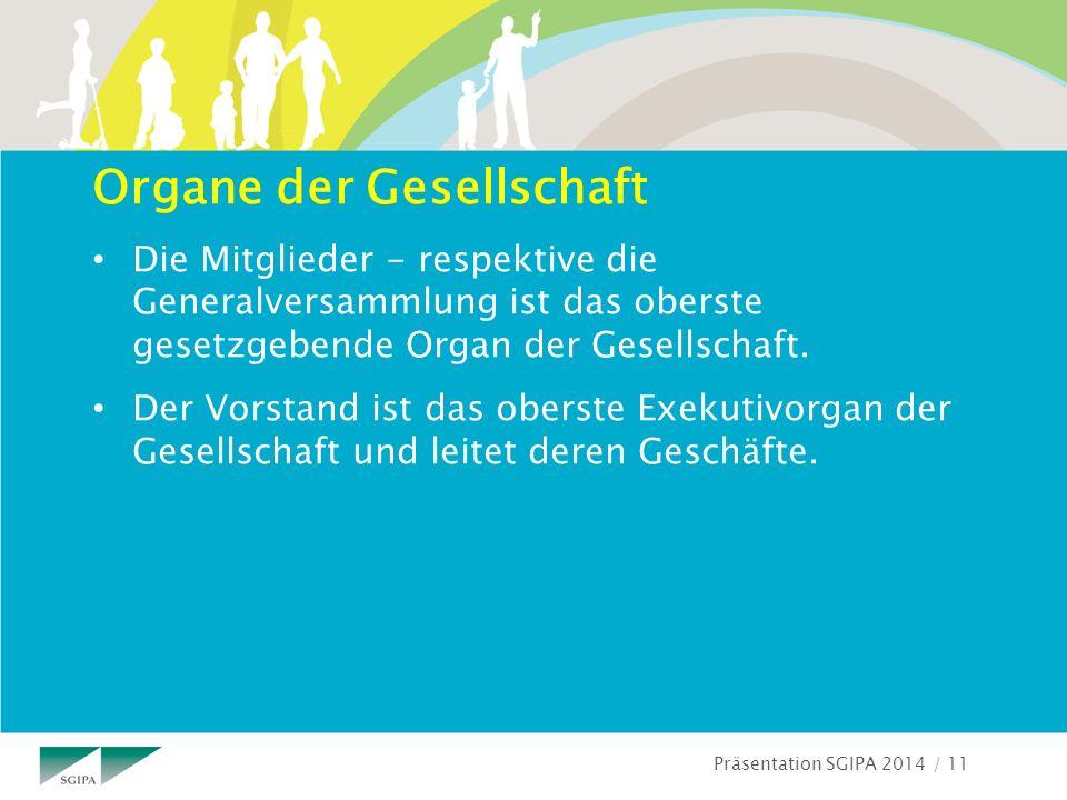 Präsentation SGIPA 2014 / 11 Organe der Gesellschaft Die Mitglieder - respektive die Generalversammlung ist das oberste gesetzgebende Organ der Gesellschaft.