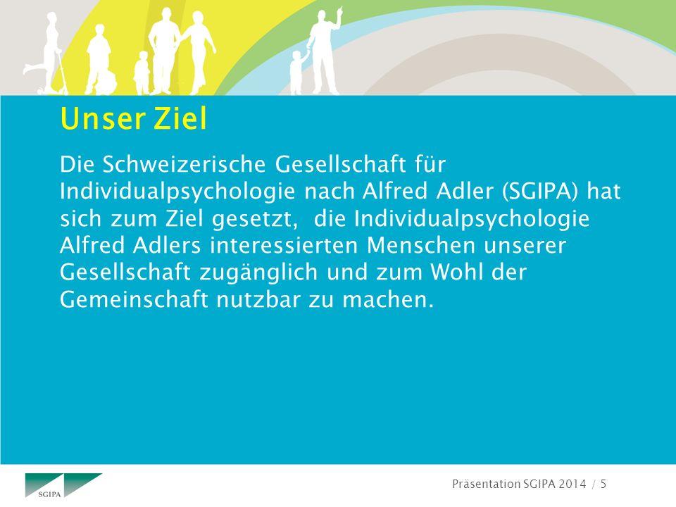 Präsentation SGIPA 2014 / 5 Unser Ziel Die Schweizerische Gesellschaft für Individualpsychologie nach Alfred Adler (SGIPA) hat sich zum Ziel gesetzt, die Individualpsychologie Alfred Adlers interessierten Menschen unserer Gesellschaft zugänglich und zum Wohl der Gemeinschaft nutzbar zu machen.