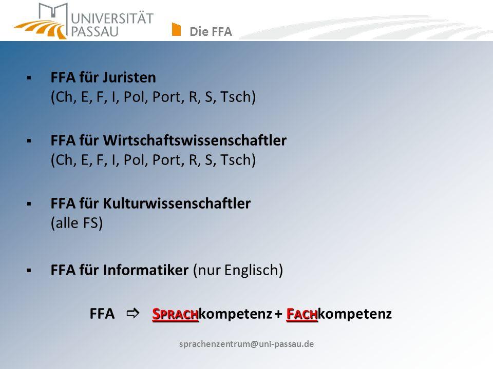 sprachenzentrum@uni-passau.de FFA für Juristen (Ch, E, F, I, Pol, Port, R, S, Tsch) FFA für Wirtschaftswissenschaftler (Ch, E, F, I, Pol, Port, R, S, Tsch) FFA für Kulturwissenschaftler (alle FS) FFA für Informatiker (nur Englisch) S PRACH F ACH FFA S PRACH kompetenz + F ACH kompetenz Die FFA