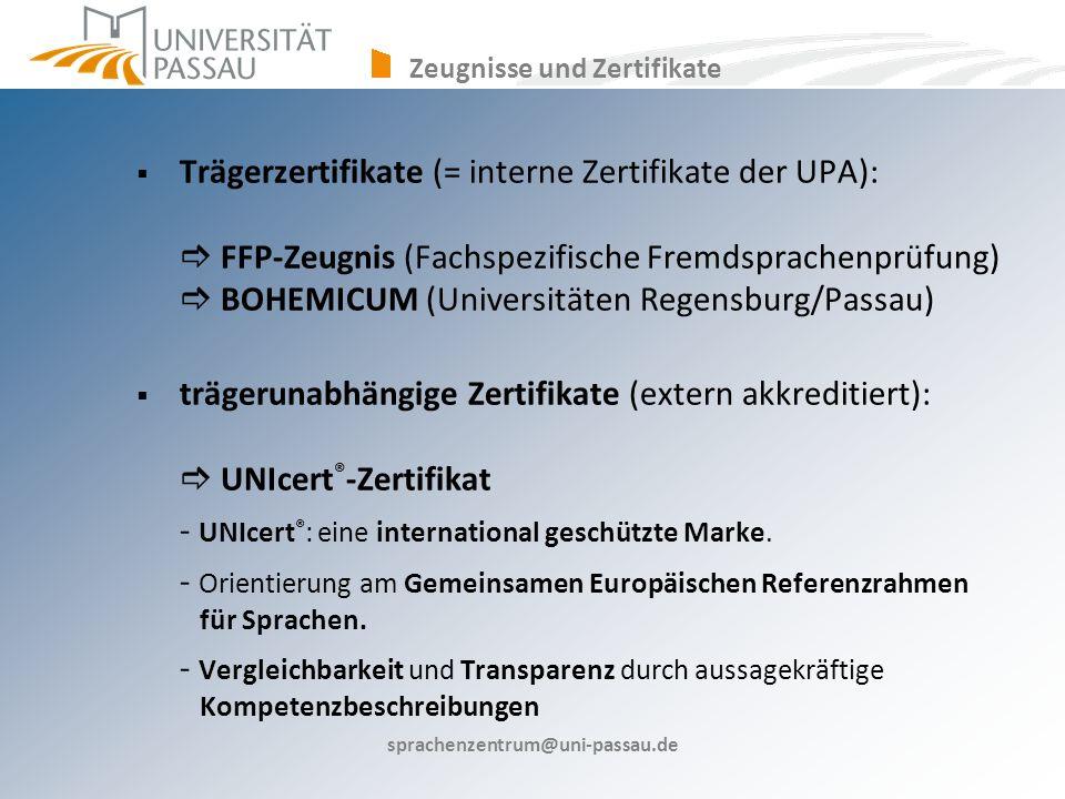sprachenzentrum@uni-passau.de Trägerzertifikate (= interne Zertifikate der UPA): FFP-Zeugnis (Fachspezifische Fremdsprachenprüfung) BOHEMICUM (Universitäten Regensburg/Passau) trägerunabhängige Zertifikate (extern akkreditiert): UNIcert ® -Zertifikat - UNIcert ® : eine international geschützte Marke.