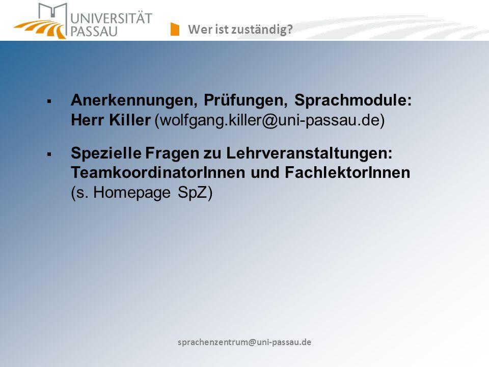 sprachenzentrum@uni-passau.de Anerkennungen, Prüfungen, Sprachmodule: Herr Killer (wolfgang.killer@uni-passau.de) Spezielle Fragen zu Lehrveranstaltungen: TeamkoordinatorInnen und FachlektorInnen (s.