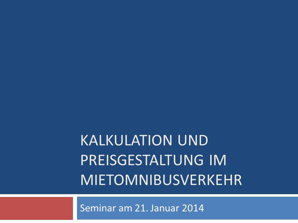 KALKULATION UND PREISGESTALTUNG IM MIETOMNIBUSVERKEHR Seminar am 21. Januar 2014