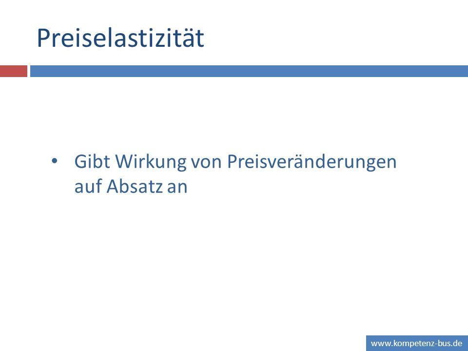 www.kompetenz-bus.de Preiselastizität Gibt Wirkung von Preisveränderungen auf Absatz an