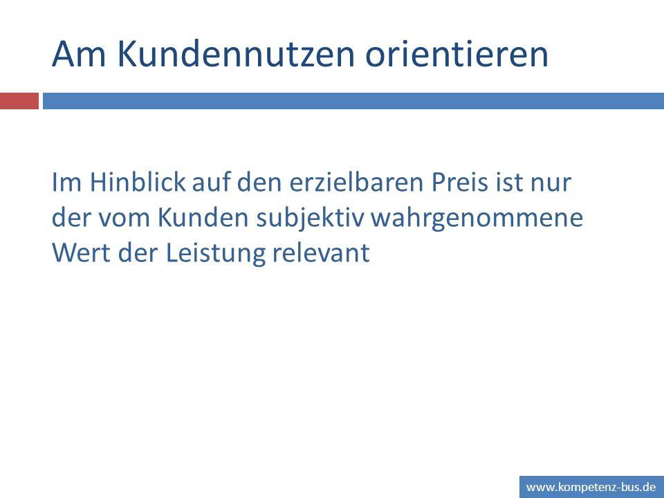 www.kompetenz-bus.de Am Kundennutzen orientieren Im Hinblick auf den erzielbaren Preis ist nur der vom Kunden subjektiv wahrgenommene Wert der Leistun