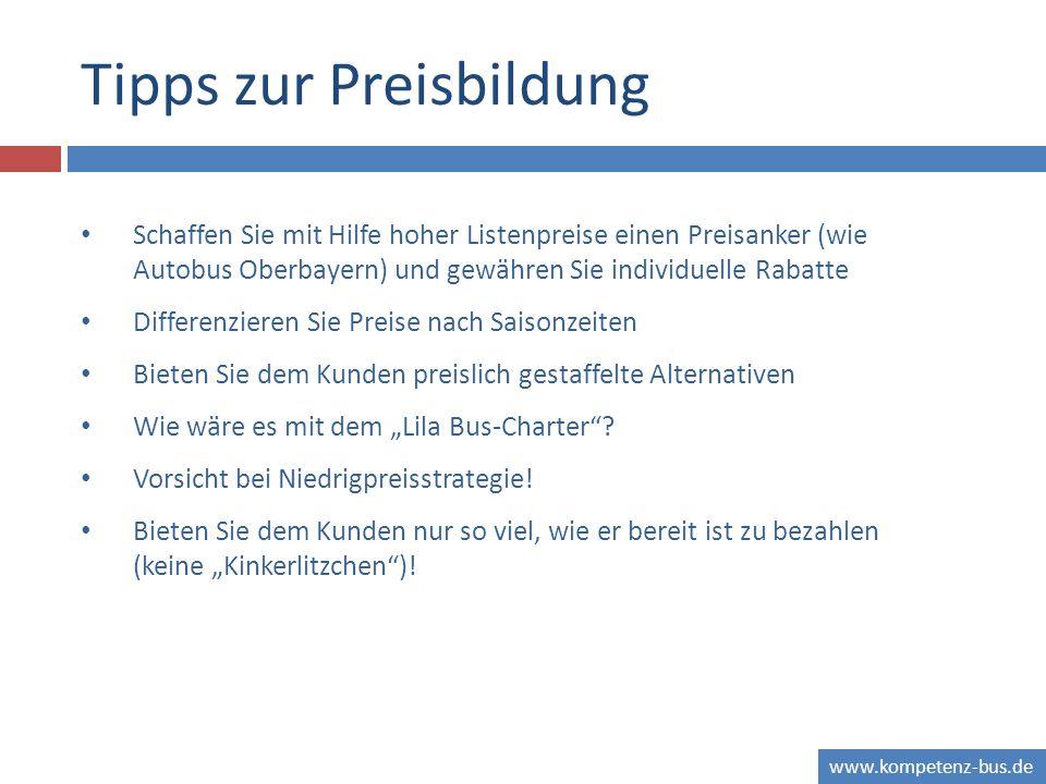 www.kompetenz-bus.de Tipps zur Preisbildung Schaffen Sie mit Hilfe hoher Listenpreise einen Preisanker (wie Autobus Oberbayern) und gewähren Sie indiv