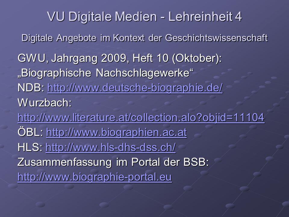VU Digitale Medien - Lehreinheit 4 Digitale Angebote im Kontext der Geschichtswissenschaft GWU, Jahrgang 2009, Heft 10 (Oktober): Biographische Nachschlagewerke NDB: http://www.deutsche-biographie.de/ http://www.deutsche-biographie.de/ Wurzbach: http://www.literature.at/collection.alo objid=11104 ÖBL: http://www.biographien.ac.at http://www.biographien.ac.at HLS: http://www.hls-dhs-dss.ch/ http://www.hls-dhs-dss.ch/ Zusammenfassung im Portal der BSB: http://www.biographie-portal.eu