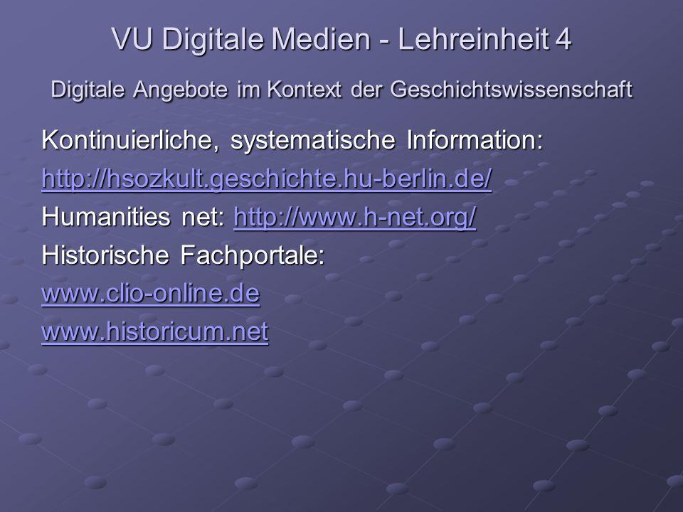 VU Digitale Medien - Lehreinheit 4 Digitale Angebote im Kontext der Geschichtswissenschaft Kontinuierliche, systematische Information: http://hsozkult.geschichte.hu-berlin.de/ Humanities net: http://www.h-net.org/ http://www.h-net.org/ Historische Fachportale: www.clio-online.de www.historicum.net