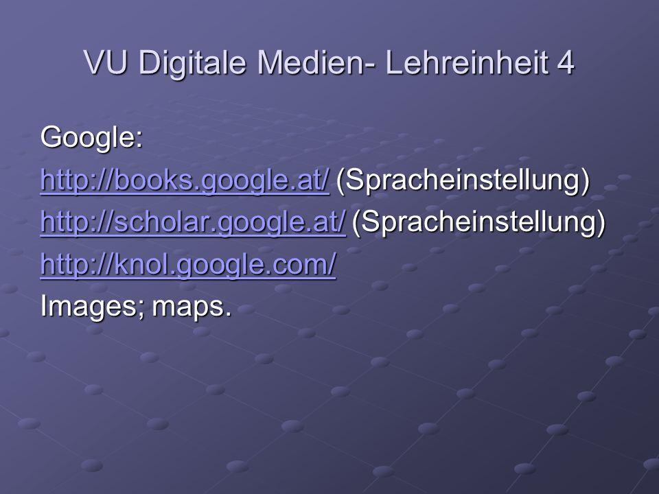 VU Digitale Medien- Lehreinheit 4 Google: http://books.google.at/http://books.google.at/ (Spracheinstellung) http://books.google.at/ http://scholar.google.at/http://scholar.google.at/ (Spracheinstellung) http://scholar.google.at/ http://knol.google.com/ Images; maps.