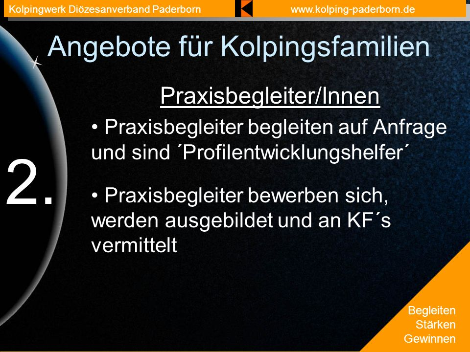 Begleiten Stärken Gewinnen Kolpingwerk Diözesanverband Paderbornwww.kolping-paderborn.de Angebote für Kolpingsfamilien Praxisbegleiter/Innen Praxisbegleiter begleiten auf Anfrage und sind ´Profilentwicklungshelfer´ Praxisbegleiter bewerben sich, werden ausgebildet und an KF´s vermittelt 2.