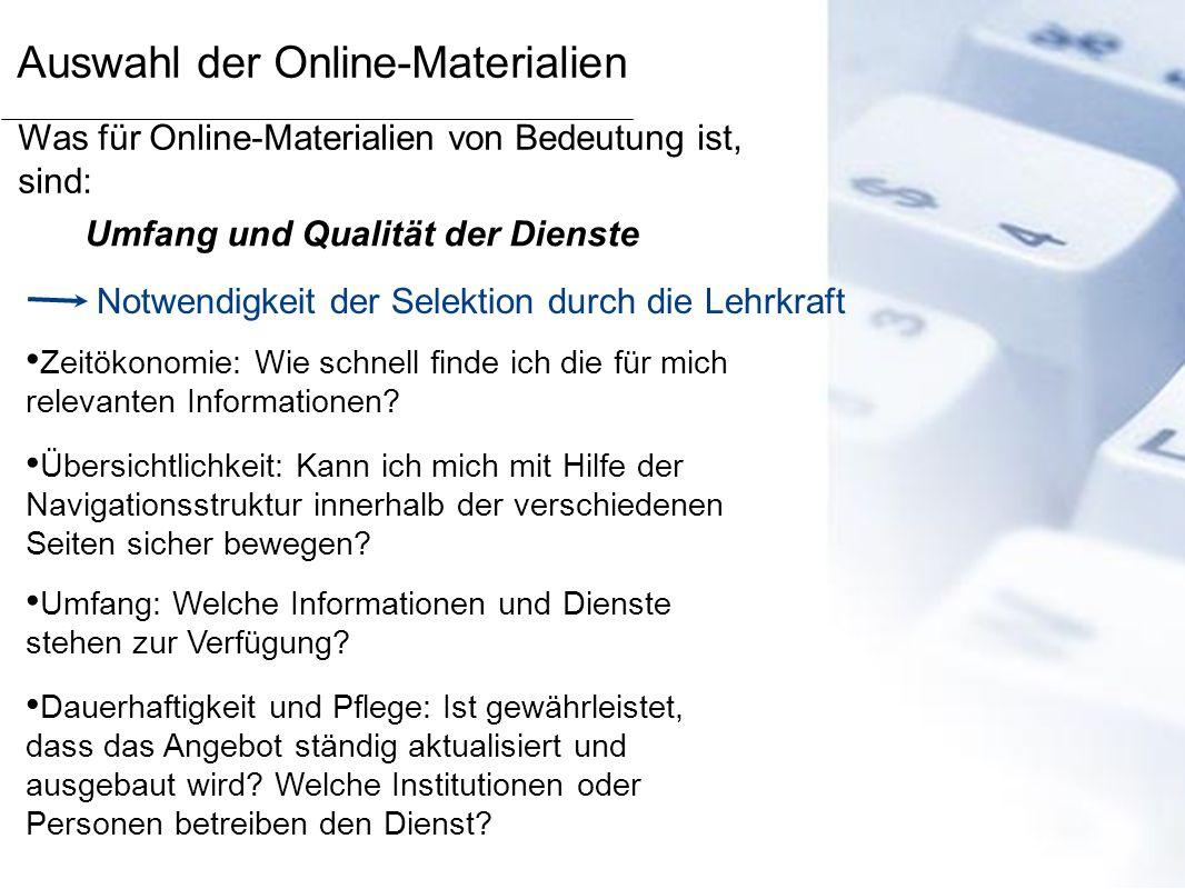 Auswahl der Online-Materialien Was für Online-Materialien von Bedeutung ist, sind: Umfang und Qualität der Dienste Notwendigkeit der Selektion durch d