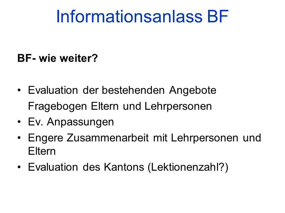 Informationsanlass BF BF- wie weiter? Evaluation der bestehenden Angebote Fragebogen Eltern und Lehrpersonen Ev. Anpassungen Engere Zusammenarbeit mit