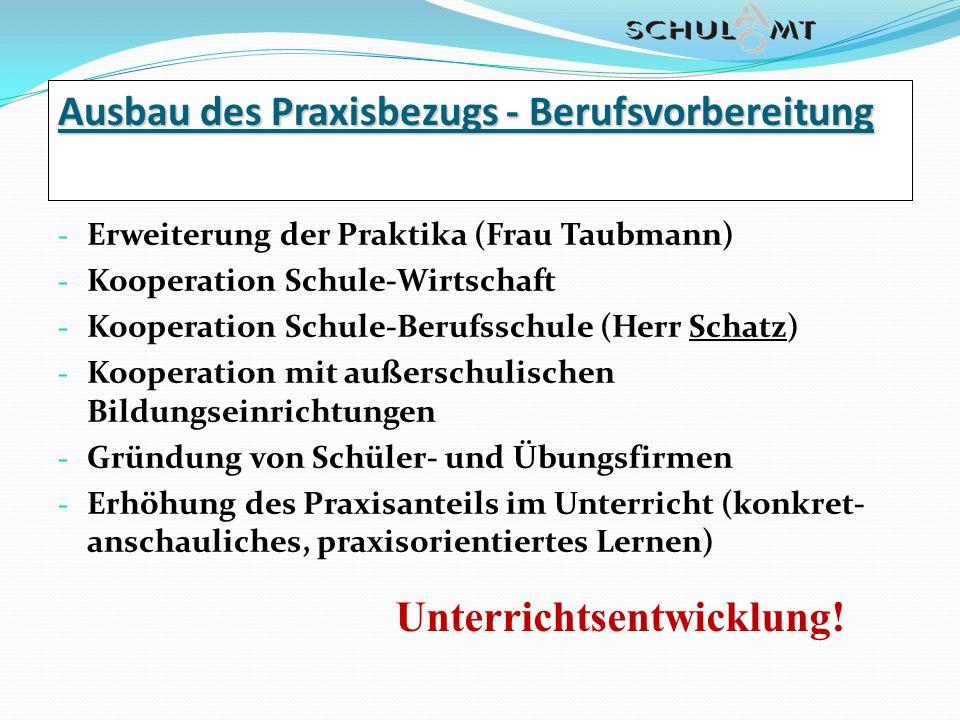 Ausbau des Praxisbezugs - Berufsvorbereitung - Erweiterung der Praktika (Frau Taubmann) - Kooperation Schule-Wirtschaft - Kooperation Schule-Berufssch