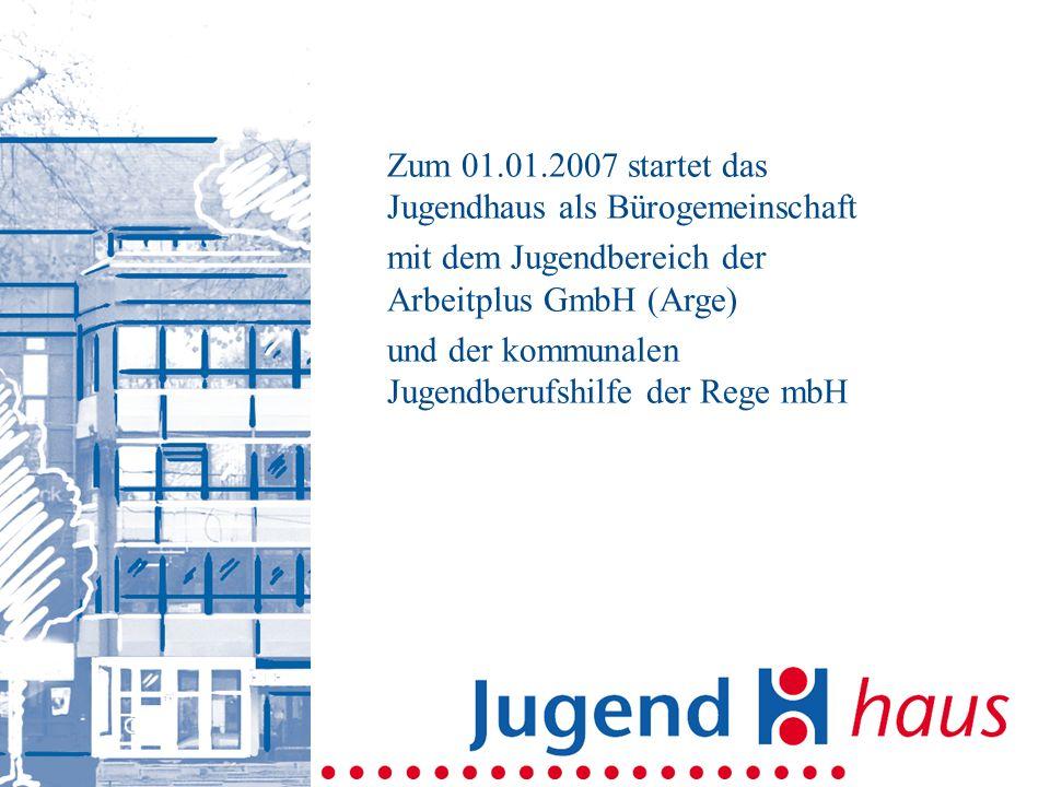 Zum 01.01.2007 startet das Jugendhaus als Bürogemeinschaft mit dem Jugendbereich der Arbeitplus GmbH (Arge) und der kommunalen Jugendberufshilfe der Rege mbH