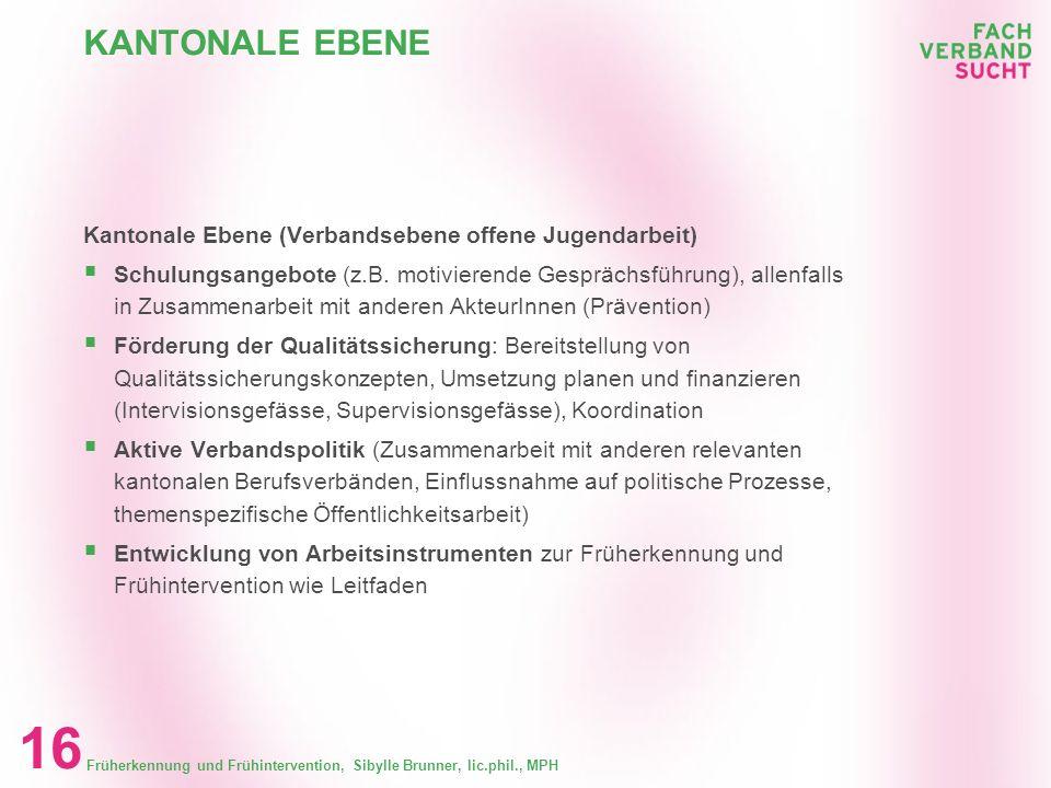 Früherkennung und Frühintervention, Sibylle Brunner, lic.phil., MPH 15 KANTONALE EBENE Kantonale Ebene (Gesetzesebene, Direktionsebene, politische Ebe