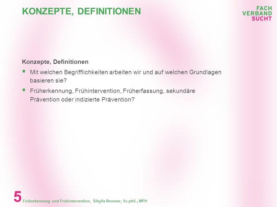 Früherkennung und Frühintervention, Sibylle Brunner, lic.phil., MPH 5 KONZEPTE, DEFINITIONEN Konzepte, Definitionen Mit welchen Begrifflichkeiten arbeiten wir und auf welchen Grundlagen basieren sie.