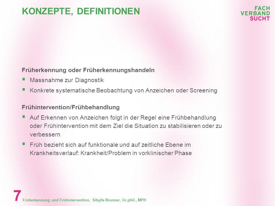 Früherkennung und Frühintervention, Sibylle Brunner, lic.phil., MPH 6 KONZEPTE, DEFINITIONEN Konzepte, Definitionen Ziel Sekundärprävention Gutzwiller