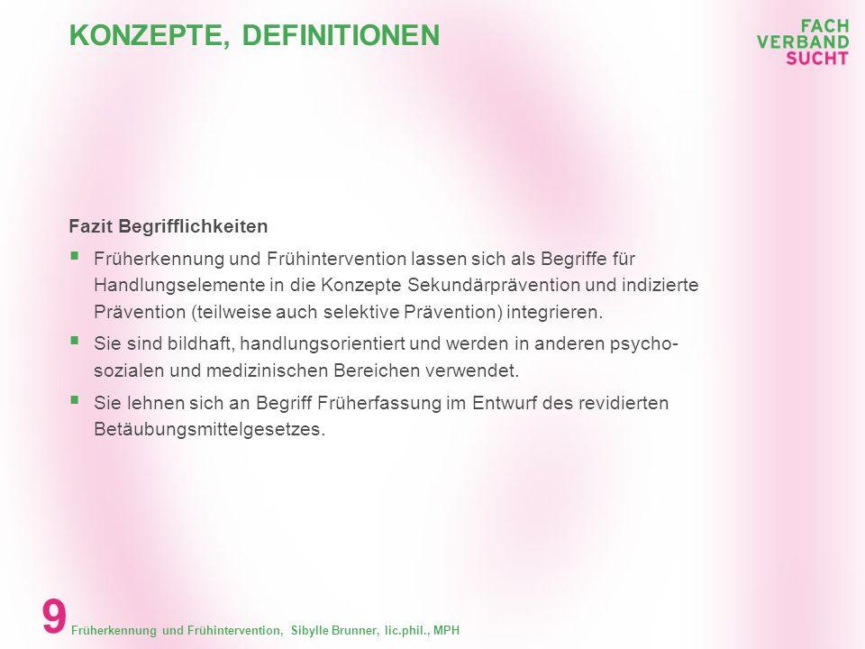 Früherkennung und Frühintervention, Sibylle Brunner, lic.phil., MPH 9 KONZEPTE, DEFINITIONEN Fazit Begrifflichkeiten Früherkennung und Frühintervention lassen sich als Begriffe für Handlungselemente in die Konzepte Sekundärprävention und indizierte Prävention (teilweise auch selektive Prävention) integrieren.