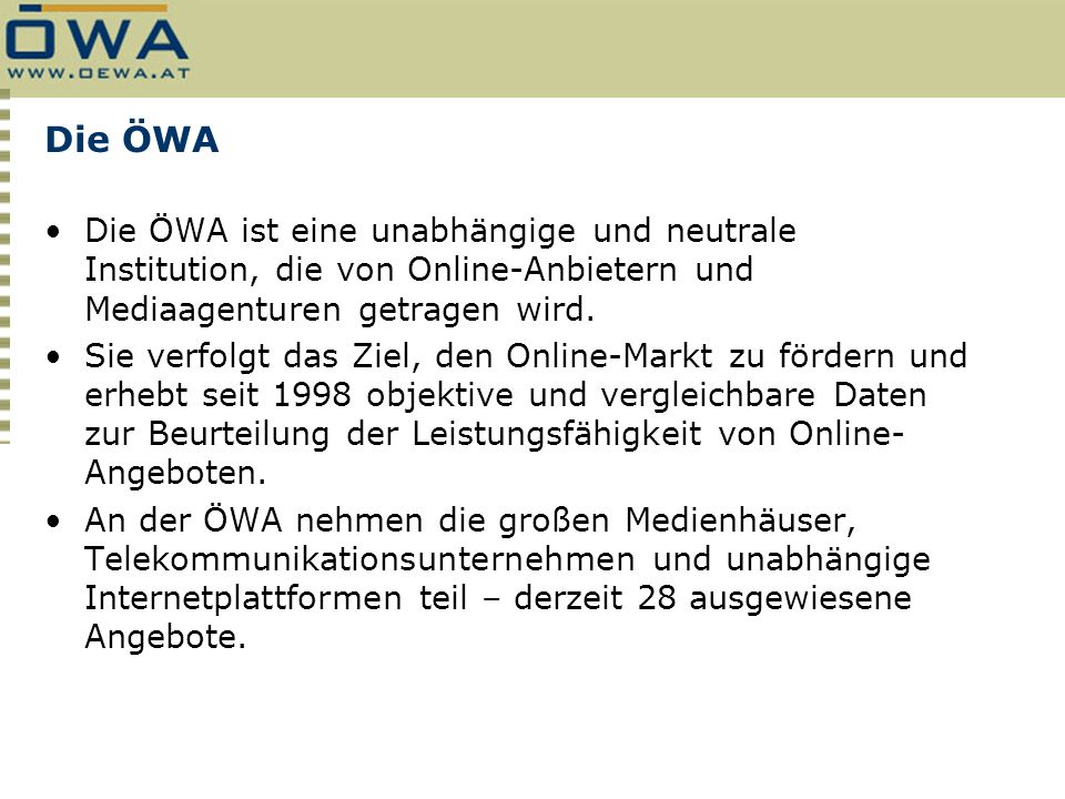 Die ÖWA Die ÖWA ist eine unabhängige und neutrale Institution, die von Online-Anbietern und Mediaagenturen getragen wird. Sie verfolgt das Ziel, den O