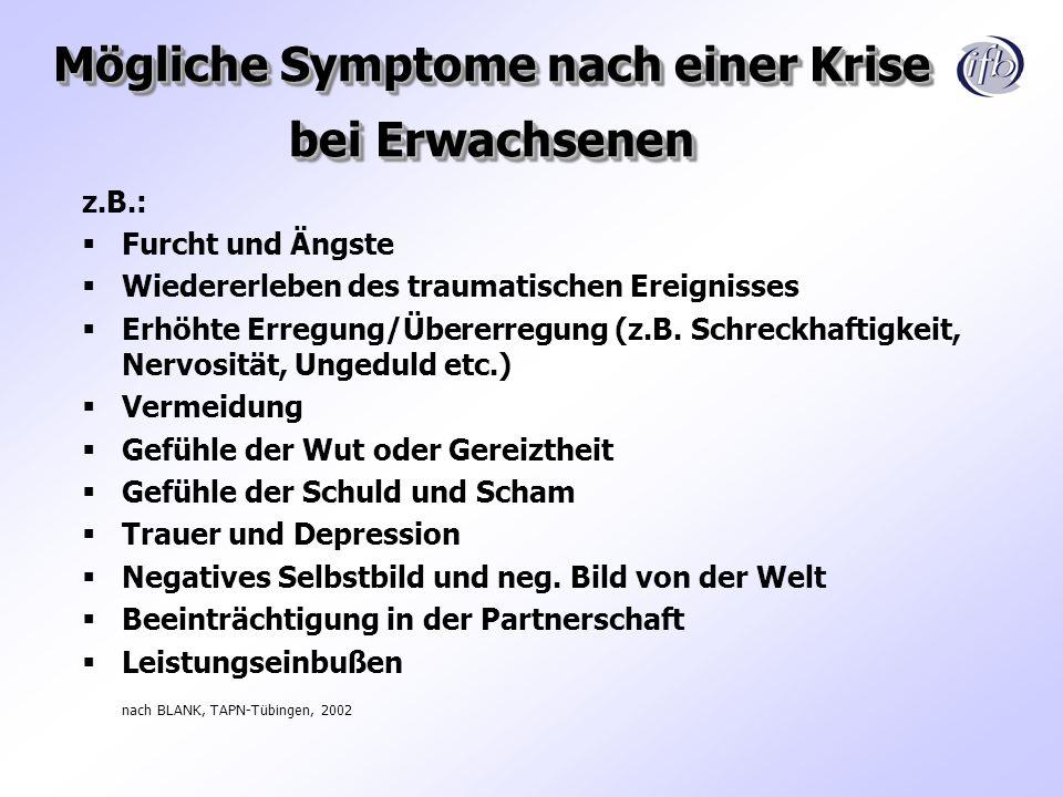 Mögliche Symptome nach einer Krise bei Erwachsenen z.B.: Furcht und Ängste Wiedererleben des traumatischen Ereignisses Erhöhte Erregung/Übererregung (