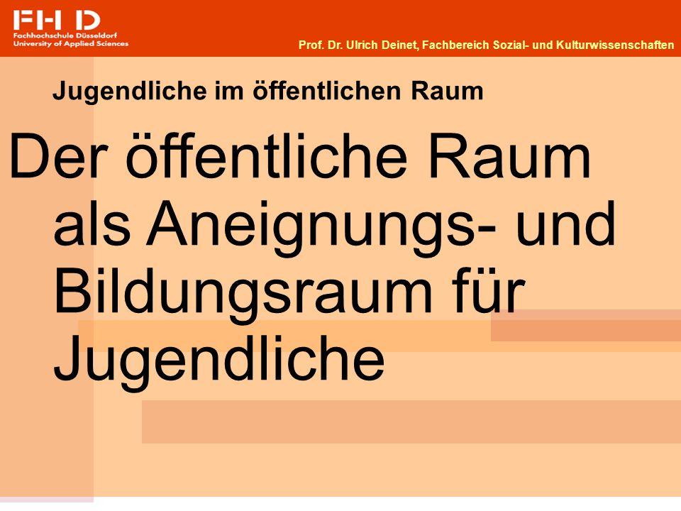 Prof. Dr. Ulrich Deinet, Fachbereich Sozial- und Kulturwissenschaften Jugendliche im öffentlichen Raum Der öffentliche Raum als Aneignungs- und Bildun